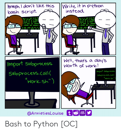 "import: hrmph.I don't like this  bosh Script.  |Write it in python  instead  Well, that's a day's  Worth of work!  |Import subprocess  Import subprocess  Subprocess.call(  ""Work.sh"")  Swoprocess.call  ""Work.sh""  @AnxietiesLouise t  WEB  TOON Bash to Python [OC]"