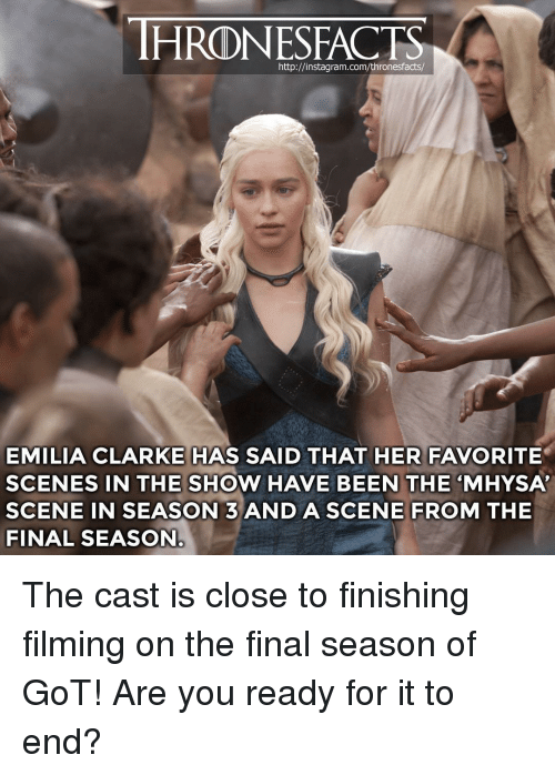 """Instagram, Memes, and Emilia Clarke: HRONESFACTS  http://instagram.com/thronesfacts/  EMILIA CLARKE HAS SAID THAT HER FAVORITE  SCENES IN THE SHOW HAVE BEEN THE """"MHYSA  SCENE IN SEASON 3ANDASCENE FROM THE  FINAL SEASON The cast is close to finishing filming on the final season of GoT! Are you ready for it to end?"""