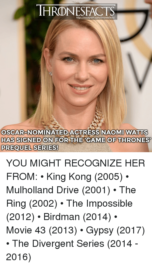 the impossible: HRONESFACTS  http://instagram.com/thronesfacts/  OSCAR-NOMINATED ACTRESS NAOMI WATTS  HAS SIGNED ON FOR THE CAME OF THRONES  PREQUEL SERIES! YOU MIGHT RECOGNIZE HER FROM: • King Kong (2005) • Mulholland Drive (2001) • The Ring (2002) • The Impossible (2012) • Birdman (2014) • Movie 43 (2013) • Gypsy (2017) • The Divergent Series (2014 - 2016)