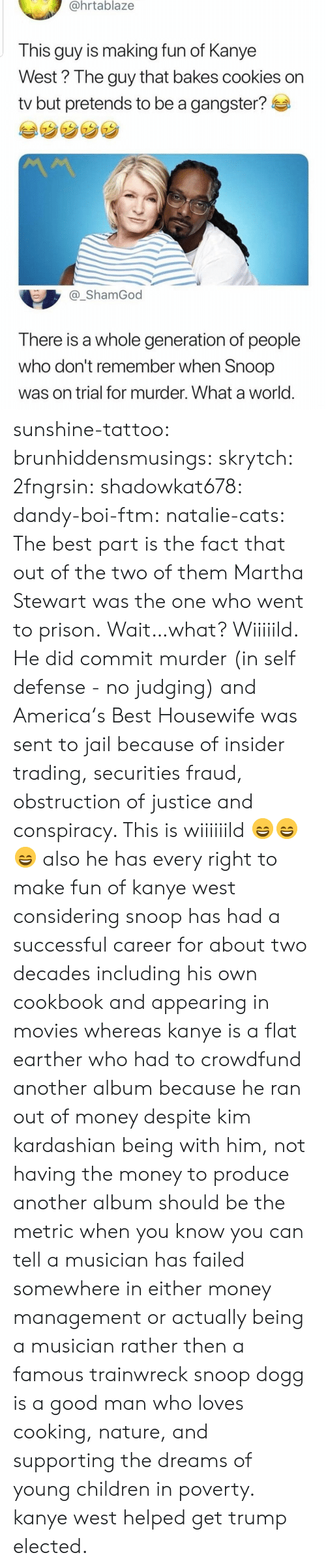 Conspiracy: @hrtablaze  This guy is making fun of Kanye  West? The guy that bakes cookies on  tv but pretends to be a gangster?  _ShamGod  There is a whole generation of people  who don't remember when Snoop  was on trial for murder. What a world sunshine-tattoo: brunhiddensmusings:  skrytch:  2fngrsin:  shadowkat678:  dandy-boi-ftm:   natalie-cats:   The best part is the fact that out of the two of them Martha Stewart was the one who went to prison.   Wait…what?   Wiiiiild. He did commit murder (in self defense - no judging) and America's Best Housewife was sent to jail because of insider trading, securities fraud, obstruction of justice and conspiracy. This is wiiiiiild 😄😄😄    also he has every right to make fun of kanye west considering snoop has had a successful career for about two decades including his own cookbook and appearing in movies whereas kanye is a flat earther who had to crowdfund another album because he ran out of money despite kim kardashian being with him, not having the money to produce another album should be the metric when you know you can tell a musician has failed somewhere in either money management or actually being a musician rather then a famous trainwreck   snoop dogg is a good man who loves cooking, nature, and supporting the dreams of young children in poverty. kanye west helped get trump elected.