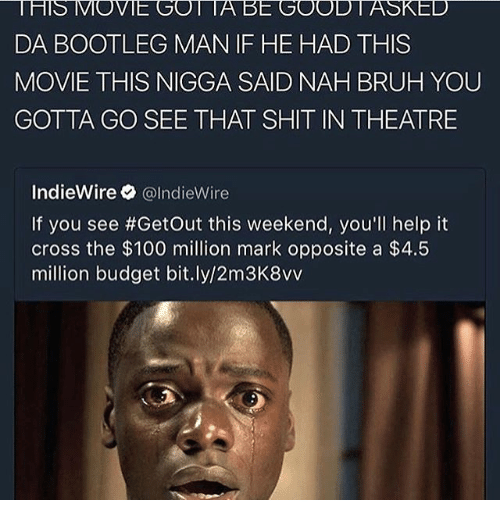Nah Bruh: HS MOVIE GO A BE GOOD ASKED  DA BOOTLEG MAN IF HE HAD THIS  MOVIE THIS NIGGA SAID NAH BRUH YOU  GOTTA GO SEE THAT SHIT IN THEATRE  IndieWire  @IndieWire  If you see #Getout this weekend, you'll help it  cross the $100 million mark opposite a $4.5  million budget bit.ly/2m3K8vv