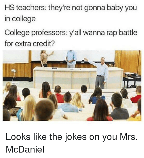 College, Rap, and Rap Battle: HS teachers: they're not gonna baby you  in college  College professors: y'all wanna rap battle  for extra credit? Looks like the jokes on you Mrs. McDaniel