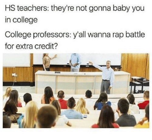 Rap battle: HS teachers: they're not gonna baby you  in college  College professors: y'all wanna rap battle  for extra credit?