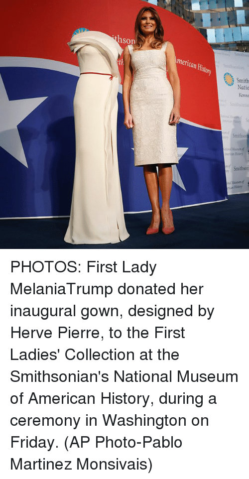First Ladies: hson  merican Histor  th  Smithso  History  Smithson  at History PHOTOS: First Lady MelaniaTrump donated her inaugural gown, designed by Herve Pierre, to the First Ladies' Collection at the Smithsonian's National Museum of American History, during a ceremony in Washington on Friday. (AP Photo-Pablo Martinez Monsivais)