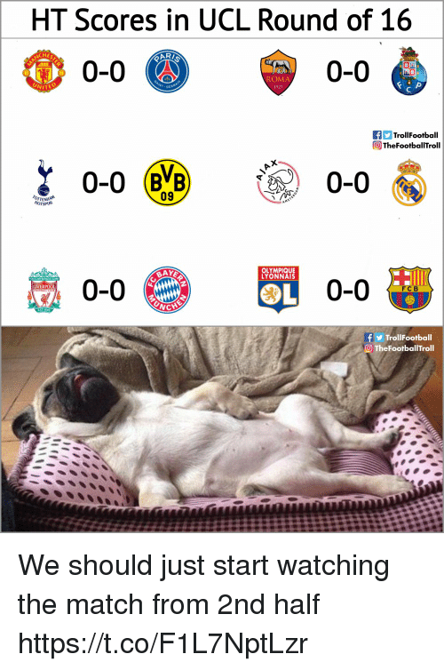 Memes, Liverpool F.C., and Match: HT Scores in UCL Round of 16  HES  0-0  0-0 6  ROMA  1927  F TrollFootball  TheFootballTroll  0-0  ENHAN  HOTSPUR  09  BAY  OLYMPIQUE  YONNAIS  2  LIVERPOOL  FCB  NC  f TrollFootball  О TheFootballTroll We should just start watching the match from 2nd half https://t.co/F1L7NptLzr