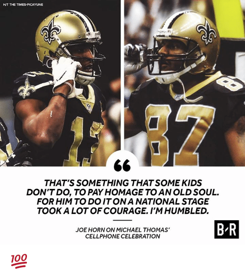 old soul: HT THE TIMES-PICAYUNE  THAT'S SOMETHING THAT SOME KIDS  DON'TDO, TO PAY HOMAGE TO AN OLD SOUL.  FOR HIM TO DOITONA NATIONAL STAGE  TOOK A LOT OF COURAGE. I'MHUMBLED.  JOE HORN ON MICHAEL THOMAS'  CELLPHONE CELEBRATION  B R 💯