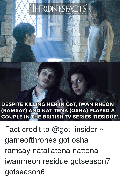 osha: http://instagram.com/thronesfacts/  DESPITE KILLING HER IN GOT, IWAN RHEON  (RAMSAY AND NAT TENA (osHA PLAYED A  COUPLE IN THE BRITISH TV SERIES RESIDUE. Fact credit to @got_insider ~ gameofthrones got osha ramsay nataliatena nattena iwanrheon residue gotseason7 gotseason6