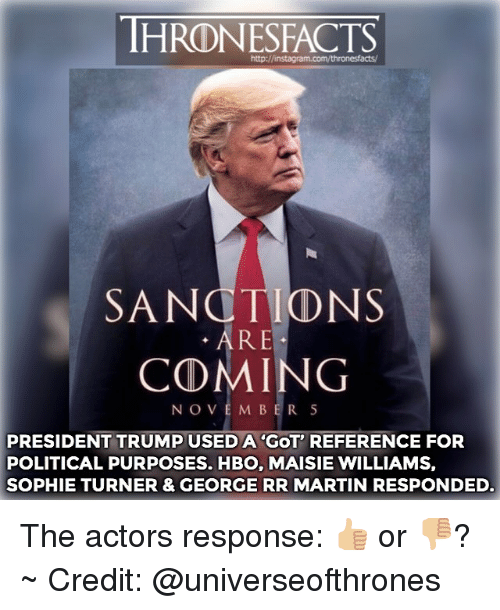 sophie turner: http://instagram.com/thronesfacts/  SANCTIONS  . ARE  COMING  NOVEM BER 5  PRESIDENT TRUMP USED A 'GOT' REFERENCE FOR  POLITICAL PURPOSES. HBO, MAISIE WILLIAMS,  SOPHIE TURNER & GEORGE RR MARTIN RESPONDED. The actors response: 👍🏼 or 👎🏼? ~ Credit: @universeofthrones