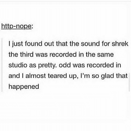 Memes, Shrek, and Http: http-nope:  I just found out that the sound for shrek  the third was recorded in the same  studio as pretty. odd was recorded in  and I almost teared up, I'm so glad that  happened