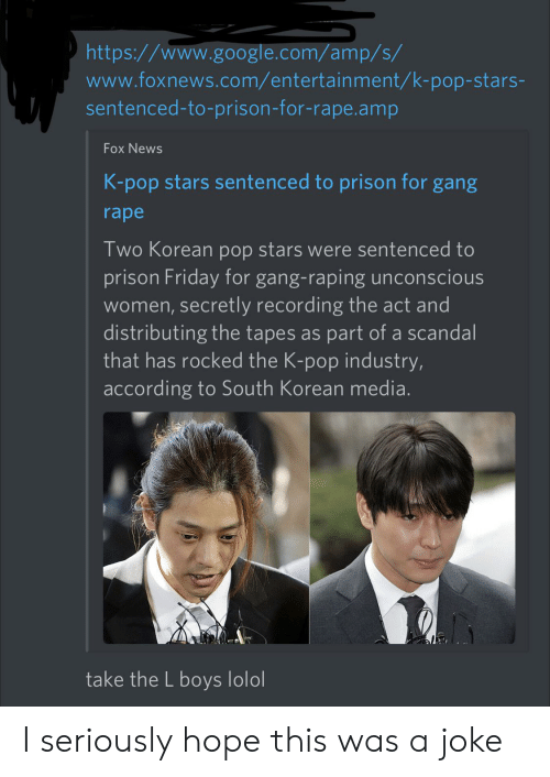 Friday, Google, and News: http://www.google.com/amp/s/  www.foxnews.com/entertainment/k-pop-stars-  sentenced-to-prison-for-rape.amp  Fox News  K-pop stars sentenced to prison for gang  rape  Two Korean pop stars were sentenced to  prison Friday for gang-raping unconscious  women, secretly recording the act and  distributing the tapes as part of a scandal  that has rocked the K-pop industry,  according to South Korean media.  take the L boys lolol I seriously hope this was a joke