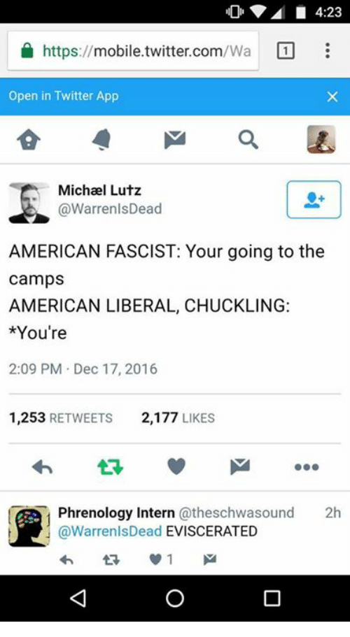 Apps, Michael, and Mobile: https://mobile twitter.com/Wa 1  Open in Twitter App  Michael Lutz  @WarrenlsDead  AMERICAN FASCIST: Your going to the  camps  AMERICAN LIBERAL, CHUCKLING:  *You're  2:09 PM Dec 17, 2016  1,253  RETWEETS  2,177  LIKES  Phrenology Intern atheschwasound 2h  @WarrenlsDead  EVISCERATED