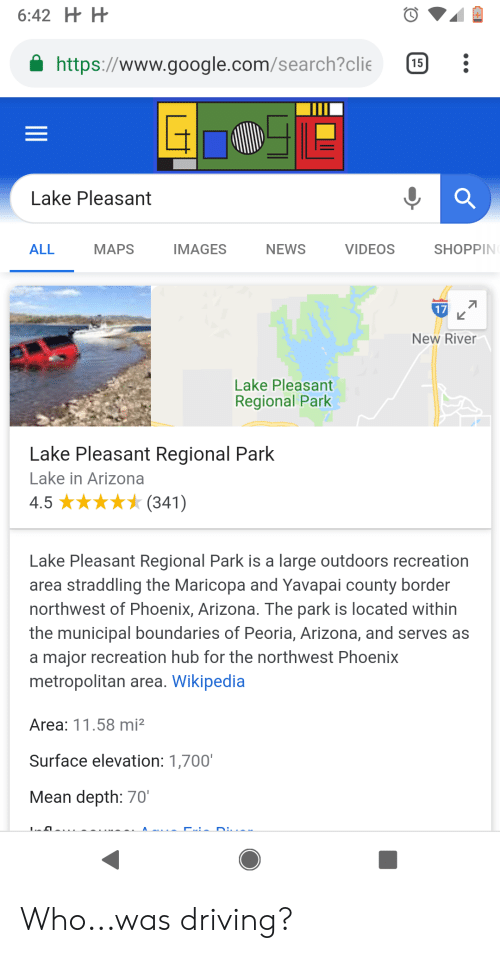 Driving, Google, and News: https://www.google.com/search?clie 15:  Lake Pleasant  ALL  MAPS  IMAGES  NEWS  VIDEOS  SHOPPIN  17  L2  New River  Lake Pleasant  Regional Park  Lake Pleasant Regional Park  Lake in Arizona  4.5 ★★★★ (341)  Lake Pleasant Regional Park is a large outdoors recreation  area straddling the Maricopa and Yavapai county border  northwest of Phoenix, Arizona. The park is located within  the municipal boundaries of Peoria, Arizona, and serves as  a major recreation hub for the northwest Phoenix  metropolitan area. Wikipedia  Area: 11.58 mi2  Surface elevation: 1,700'  Mean depth: 70 Who...was driving?