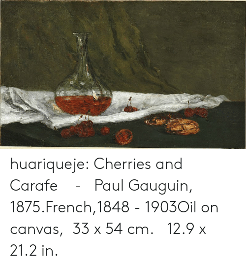Oil On Canvas: huariqueje:  Cherries and Carafe   -    Paul Gauguin, 1875.French,1848  -  1903Oil on canvas,  33 x 54 cm. 12.9 x 21.2 in.