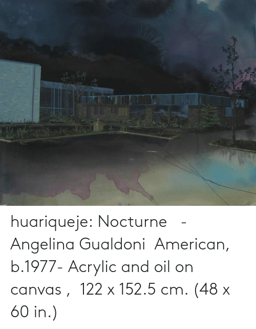 American: huariqueje: Nocturne   -   Angelina Gualdoni  American, b.1977-    Acrylic and oil on canvas ,  122 x 152.5 cm. (48 x 60 in.)