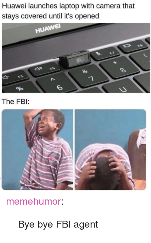 """Fbi, Tumblr, and Blog: Huawei launches laptop with camera that  stays covered until it's opened  HUAWE  8  The FBI: <p><a href=""""http://memehumor.net/post/173617117473/bye-bye-fbi-agent"""" class=""""tumblr_blog"""">memehumor</a>:</p>  <blockquote><p>Bye bye FBI agent</p></blockquote>"""