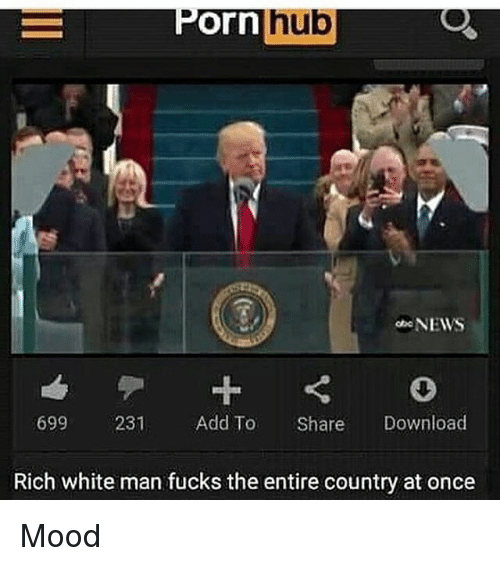 Dank Memes, Add, and Download: hub  Orn  NEWS  699 231  Add To  Share  Download  Rich white man fucks the entire country at once Mood