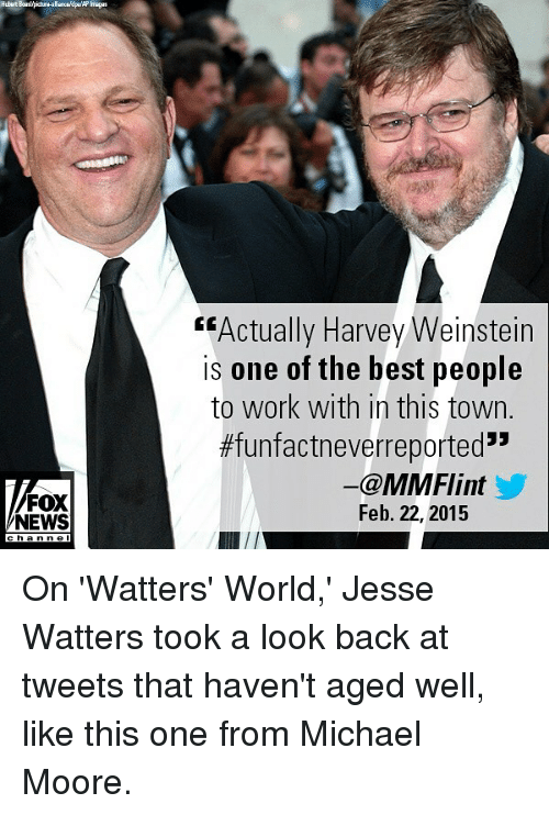 "Memes, News, and Work: Hubert Boaslpicbura-aliancepaAP Imags  ""Actually Harvey Weinstein  is one of the best people  to work with in this town.  #funfactneverreported""  FOX  NEWS  ー@MMFlint  Feb. 22, 2015  ha n n e l On 'Watters' World,' Jesse Watters took a look back at tweets that haven't aged well, like this one from Michael Moore."