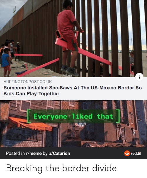 Border: HUFFINGTONPOST.CO.UK  Someone Installed See-Saws At The US-Mexico Border So  Kids Can Play Together  Everyone liked that  Posted in r/meme by u/Caturion  reddit Breaking the border divide