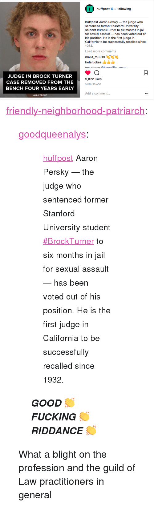"Fucking, Instagram, and Jail: huffpost # . Following  huffpost Aaron Persky-the judge who  sentenced former Stanford University  student #BrockTurner to six months in jail  for sexual assault- has been voted out of  his position. He is the first judge in  California to be successfully recalled since  1932  Load more comments  malia m8313  helenjokes  JUDGE IN BROCK TURNER  CASE REMOVED FROM THE  BENCH FOUR YEARS EARLY  9,872 likes  3 HOURS AGO  Add a comment..  @HUFFPOST <p><a href=""http://friendly-neighborhood-patriarch.tumblr.com/post/174644617002/goodqueenalys-huffpost-aaron-persky-the-judge"" class=""tumblr_blog"">friendly-neighborhood-patriarch</a>:</p>  <blockquote><p><a href=""http://goodqueenalys.tumblr.com/post/174641374163/huffpost-aaron-persky-the-judge-who-sentenced"" class=""tumblr_blog"">goodqueenalys</a>:</p><blockquote> <blockquote><p><small><a href=""https://www.instagram.com/huffpost/"" title=""huffpost"">huffpost</a> Aaron Persky — the judge who sentenced former Stanford University student <a href=""https://www.instagram.com/explore/tags/brockturner/"">#BrockTurner</a> to six months in jail for sexual assault — has been voted out of his position. He is the first judge in California to be successfully recalled since 1932.</small></p></blockquote> <p><b><i>GOOD 👏  FUCKING 👏  RIDDANCE 👏</i></b></p> </blockquote>  <p>What a blight on the profession and the guild of Law practitioners in general</p></blockquote>"