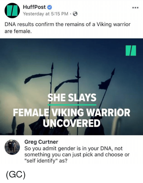 """Confirmated: HuffPost  Yesterday at 5:15 PM.  DNA results confirm the remains of a Viking warrior  are female.  SHE SLAYS  FEMALE VIKING WARRIOR  UNCOVERED  Greg Curtner  So you admit gender is in your DNA, not  something you can just pick and choose or  """"self identify"""" as? (GC)"""