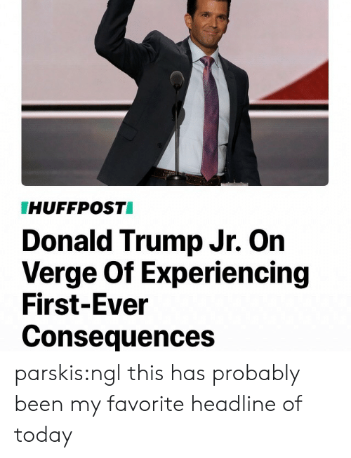 Donalds Trump: HUFFPOSTI  Donald Trump Jr. On  Verge Of Experiencing  First-Ever  Consequences parskis:ngl this has probably been my favorite headline of today