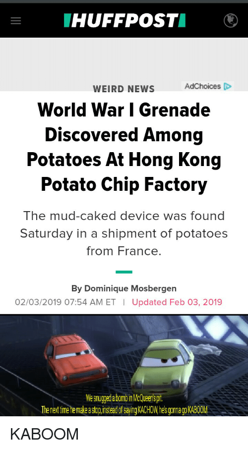 News, Weird, and France: HUFFPOSTI  WEIRD NEWS  AdChoices D  World War | Grenade  Discovered Among  Potatoes At Hong Kong  Potato Chip Factory  The mud-caked device was found  Saturday in a shipment of potatoes  from France  By Dominique Mosbergen  02/03/2019 07:54 AM ET | Updated Feb 03, 2019  We snugged a bomo nMcCueerispt  The next time he make a stop,insteed of saying KACHOW.hes goao KABOOM KABOOM