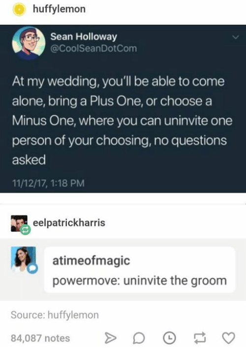Being Alone, Wedding, and Humans of Tumblr: huffylemon  Sean Holloway  @CoolSeanDotCom  At my wedding, you'll be able to come  alone, bring a Plus One, or choose a  Minus One, where you can uninvite one  person of your choosing, no questions  asked  11/12/17, 1:18 PM  eelpatrickharris  atimeofmagic  powermove: uninvite the groom  Source: huffylemon  84,087 notes>D
