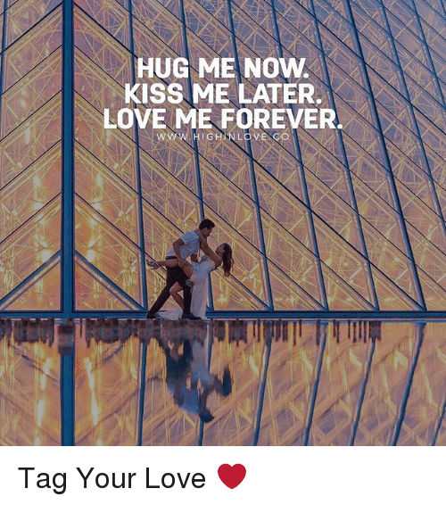 now kiss: HUG ME NOW.  KISS ME LATER.  LOVE ME FOREVER. Tag Your Love ❤️