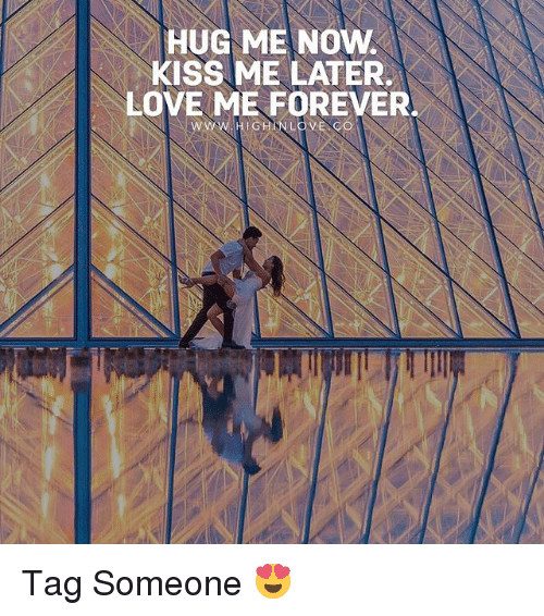 now kiss: HUG ME NOW  KISS ME LATER.  LOVE ME FOREVER  WW.HIGHINLOVE CO Tag Someone 😍
