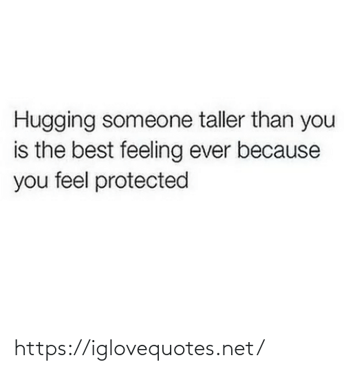 Best Feeling: Hugging someone taller than you  is the best feeling ever because  you feel protected https://iglovequotes.net/