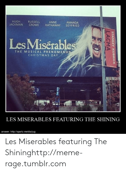 lacma: HUGH  JACKMAN  RUSSELL  CROWE  ANNE  AMANDA  SEYFRIED  HATHAWAY  Les Misérables  THE MUSICAL PHENOMENON  CHRISTMAS DAY  LES MISERABLES FEATURING THE SHINING  answer: http://spartz.me/dia/jug  STANLEY KUBRICK  LACMA Les Miserables featuring The Shininghttp://meme-rage.tumblr.com