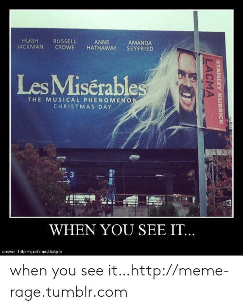 lacma: HUGH  JACKMAN  RUSSELL  CROWE  ANNE  HATHAWAY  AMANDA  SEYFRIED  Les Misérables  THE MUSICAL PHENOMENON  CHRISTMAS DAY  WHEN YOU SEE Π..  answer: http://spartz.me/dia/qdc  STANLEY KUBRICK  LACMA when you see it…http://meme-rage.tumblr.com