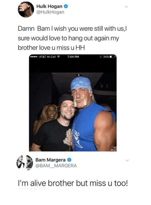 Alive, Hulk Hogan, and Love: Hulk Hogan  @HulkHogan  Damn Bam I wish you were still with us,|  sure would love to hang out again my  brother love u miss u HH  o AT&T M-Cell  7:04 PM  Bam Margera  @BAM MARGERA  I'm alive brother but miss u too!