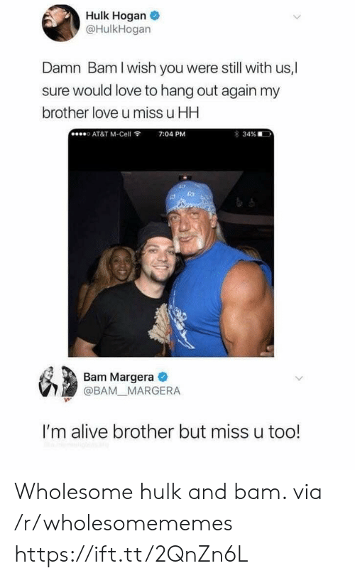 Alive, Hulk Hogan, and Love: Hulk Hogan  @HulkHogan  Damn Bam I wish you were still with us,  ure would love to hang out again my  brother love u miss u HH  AT&T M-Cell  7:04 PM  34%  Bam Margera  @BAM MARGERA  I'm alive brother but miss u too! Wholesome hulk and bam. via /r/wholesomememes https://ift.tt/2QnZn6L