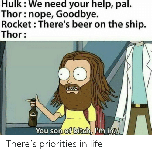 rocket: Hulk: We need your help, pal.  Thor: nope, Goodbye.  Rocket : There's beer on the ship.  Thor:  You son of bitch, I'm in! There's priorities in life
