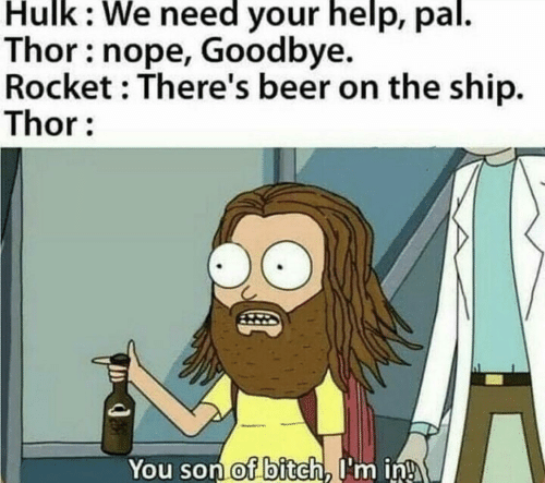 rocket: Hulk: We need your help, pal.  Thor: nope, Goodbye.  Rocket : There's beer on the ship.  Thor:  You son of bitch, I'm in!