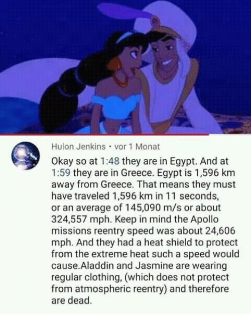 Aladdin: Hulon Jenkins vor 1 Monat  Okay so at 1:48 they are in Egypt. And at  1:59 they are in Greece. Egypt is 1,596 km  away from Greece. That means they must  have traveled 1,596 km in 11 seconds,  or an average of 145,090 m/s or about  324,557 mph. Keep in mind the Apollo  missions reentry speed was about 24,606  mph. And they had a heat shield to protect  from the extreme heat such a speed would  cause.Aladdin and Jasmine are wearing  regular clothing, (which does not protect  from atmospheric reentry) and therefore  are dead.