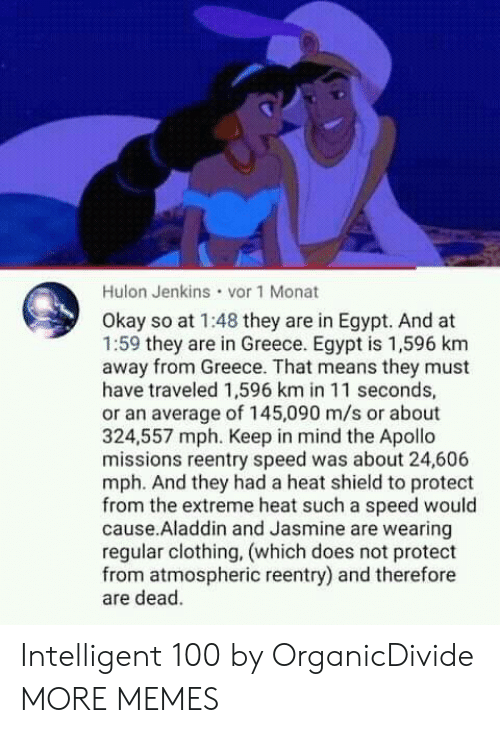 Aladdin: Hulon Jenkins vor 1 Monat  Okay so at 1:48 they are in Egypt. And at  1:59 they are in Greece. Egypt is 1,596 km  away from Greece. That means they must  have traveled 1,596 km in 11 seconds,  or an average of 145,090 m/s or about  324,557 mph. Keep in mind the Apollo  missions reentry speed was about 24,606  mph. And they had a heat shield to protect  from the extreme heat such a speed would  cause.Aladdin and Jasmine are wearing  regular clothing, (which does not protect  from atmospheric reentry) and therefore  are dead. Intelligent 100 by OrganicDivide MORE MEMES
