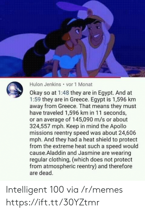 Aladdin: Hulon Jenkins vor 1 Monat  Okay so at 1:48 they are in Egypt. And at  1:59 they are in Greece. Egypt is 1,596 km  away from Greece. That means they must  have traveled 1,596 km in 11 seconds,  or an average of 145,090 m/s or about  324,557 mph. Keep in mind the Apollo  missions reentry speed was about 24,606  mph. And they had a heat shield to protect  from the extreme heat such a speed would  cause.Aladdin and Jasmine are wearing  regular clothing, (which does not protect  from atmospheric reentry) and therefore  are dead. Intelligent 100 via /r/memes https://ift.tt/30YZtmr