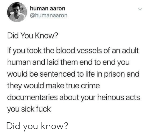 Crime, Life, and True: human aaron  @humanaaron  Did You Know?  If you took the blood vessels of an adult  human and laid them end to end you  would be sentenced to life in prison and  they would make true crime  documentaries about your heinous acts  you sick fuck Did you know?