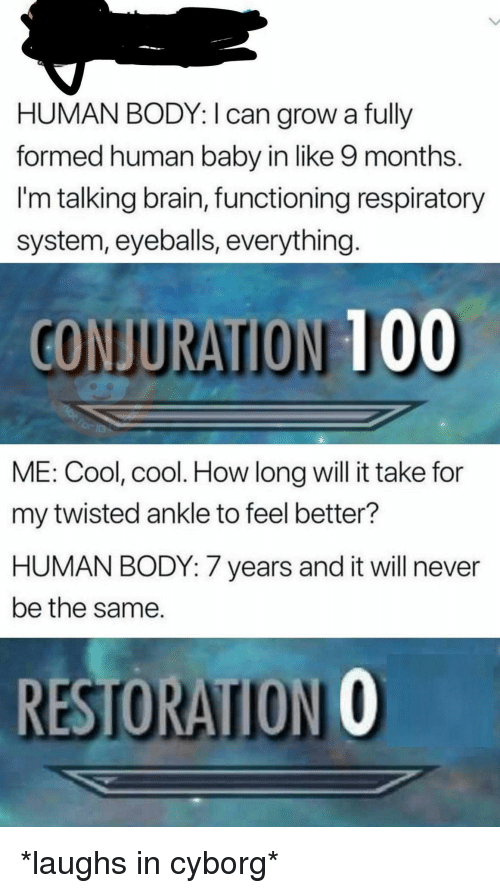 human baby: HUMAN BODY: I can grow a fully  formed human baby in like 9 months.  I'm talking brain, functioning respiratory  system, eyeballs, everything  CONJURATION 100  ME: Cool, cool. How long will it take for  my twisted ankle to feel better?  HUMAN BODY: 7 years and it will never  be the same.  RESTORATION O *laughs in cyborg*