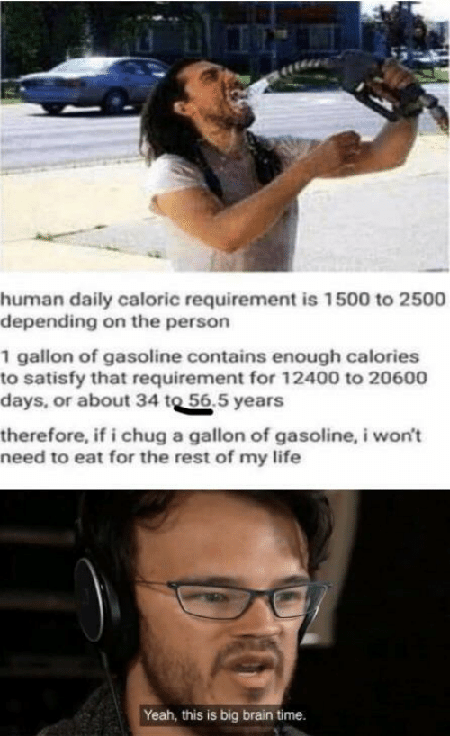 Life, Yeah, and Brain: human daily caloric requirement is 1500 to 2500  depending on the person  1 gallon of gasoline contains enough calories  to satisfy that requirement for 12400 to 20600  days, or about 34 to 56.5 years  therefore, if i chug a gallon of gasoline, i won't  need to eat for the rest of my life  Yeah, this is big brain time.