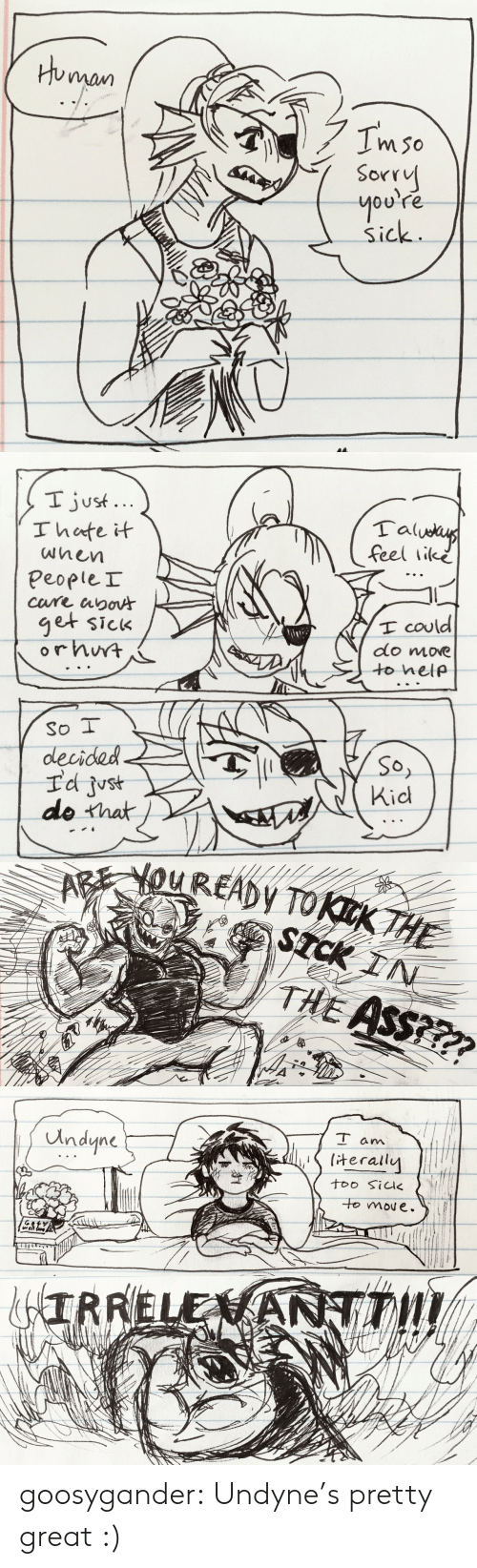 Ass, Sorry, and Tumblr: Human  Imso  Sorry  you're  Sick   I just...  Ihate it  Talueus  feel like  wnen  PeopleI  cure apoA  get sick  orhwt  I could  do move  to help  So I  decided  Id just  do that  So,  Kid   AREYOUREADY TOKKTHE  STCK IN  THE ASS???   T am  Undyne  terally  too Sik  to moue.   &IRRELENANTT! goosygander:  Undyne's pretty great :)