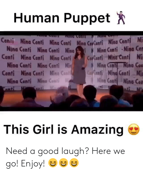 Memes, Girl, and Good: Human Puppet  Cenii Nina Conti Nina Conti Ning Coronti Nina Conti  Nina Conti Nina Conti NinaWina Cnti Nina Cor  anti Nina Conti Nino Cor Conti Niirtantl Ni  Nina Conti Nina Conti Ning Con Rina Co  renti!! NindCenti Ni  Nine Cont Nina Con  Centi Nina Conti Mina Con  Nina Conti Nino Cont  This Girl is Amazing Need a good laugh? Here we go! Enjoy! 😆😆😆
