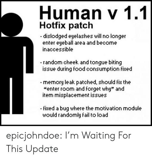 leak: Human v 1.1  Hotfix patch  dislodged eyelashes will no longer  enter eyeball area and become  inaccessible  - random cheek and tongue biting  issue during food consumption fixed  -memory leak patched, should fix the  enter room and forget why and  item misplacement issues  -fixed a bug where the motivation module  would randomly fail to load epicjohndoe:  I'm Waiting For This Update