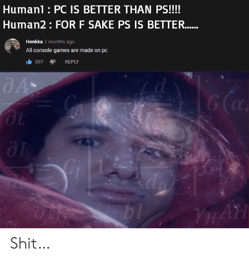 sake: Human1 PC IS BETTER THAN PS!!!!  Human2 FOR F SAKE PS IS BETTER.....  Henkka 2 months ago  All console games are made on pc  397  REPLY  G (a  оt  д1  Gi  do  bl  YHAH Shit…