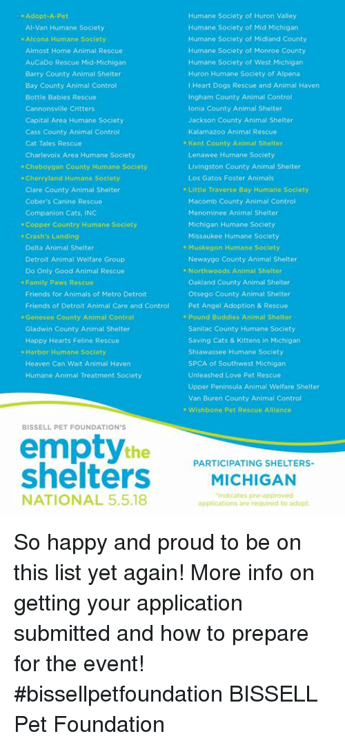Animals, Cats, and Detroit: Humane Society of Huron Valley  Humane Society of Mid Michigan  Humane Society of Midiand County  Humane Society of Monroe County  Humane Society of West Michigan  Huron Humane Society of Alpena  I Heart Dogs Rescue and Animal Haven  Ingham County Animal Control  lonia County Animal Shelter  Jackson County Animal Shelter  Kalamazoo Animal Rescue  . Adopt-A-Pet  Al-Van Humane Society  . Alcona Humane Society  Almost Home Animal Rescue  AuCaDo Rescue Mid-Michigan  Barry County Animal Shelter  Bay County Animal Control  Bottle Babies Rescue  Cannonsville Critters  Capital Area Humane Society  Cass County Animal Control  Cat Tales Rescue  Charlevoix Area Humane Society  Cheboygan County Humano Society  Cherryland Humane Society  Clare County Animal Shelter  Cober's Canine Rescue  Companion Cats, INC  * Kent County Animal Shelter  Lenawee Humane Society  Livingston County Animal Shelter  Los Gatos Foster Animals  . Little Traverse Bay Humane Society  Macomb County Animal Control  Menominee Animal Shelter  Michigan Humane Society  Missaukee Humane Society  * Copper Country Humane Soclety  . Crash's Landing  Delta Animal Shelter  Detroit Animal Welfare Group  Do Only Good Animal Rescue  . Muskegon Humane Society  Newaygo County Animal Shelter  . Northwoods Animal Shelter  Oakland County Animal Shelter  Otsego County Animal Shelter  Pet Angel Adoption & Rescue  . Family Paws Rescuo  Friends for Animals of Metro Detroit  Friends of Detroit Animal Care and Control  Genesee County Animal Control  Gladwin County Animal Shelter  Happy Hearts Feline Rescue  Harbor Humane Soclety  Heaven Can Wait Animal Haven  Humane Animal Treatment Society  * Pound Buddios Animal Shelter  Sanilac County Humane Society  Saving Cats & Kittens in Michigan  Shiawassee Humane Society  SPCA of Southwest Michigan  Unleashed Love Pet Rescue  Upper Peninsula Animal Welfare Shelter  Van Buren County Animal Control  . Wishbono Pet Rescue Alllance  BISSELL PET FOUNDATION'S  the  