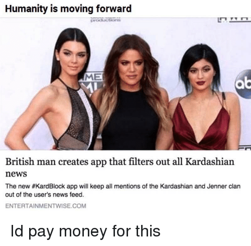 Money, News, and Kardashian: Humanity is moving forward  ME  British man creates app that filters out all Kardashian  news  The new #KardBlock app will keep all mentions of the Kardashian and Jenner clan  out of the user's news feed.  ENTERTAINMENTWISE.COM Id pay money for this