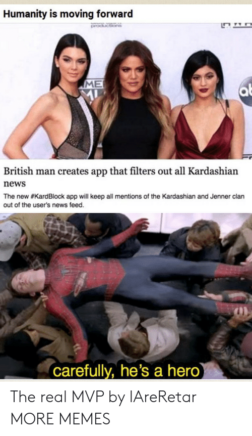 Dank, Memes, and News: Humanity is moving forward  ME  British man creates app that filters out all Kardashian  news  The new #KardBlock app will keep all mentions of the Kardashian and Jenner clan  out of the user's news feed.  carefully, he's a hero The real MVP by IAreRetar MORE MEMES
