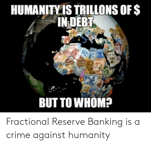 To Whom: HUMANITY IS TRILLONS oFS  IN DEBT  BUT TO WHOM? Fractional Reserve Banking is a crime against humanity